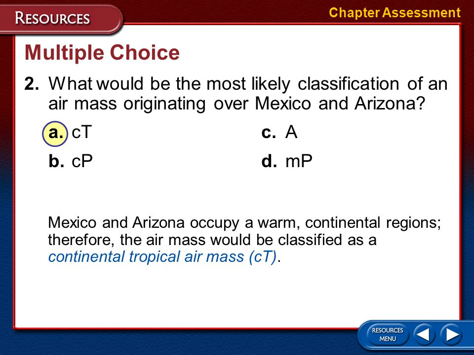 Chapter Assessment Multiple Choice. 2. What would be the most likely classification of an air mass originating over Mexico and Arizona