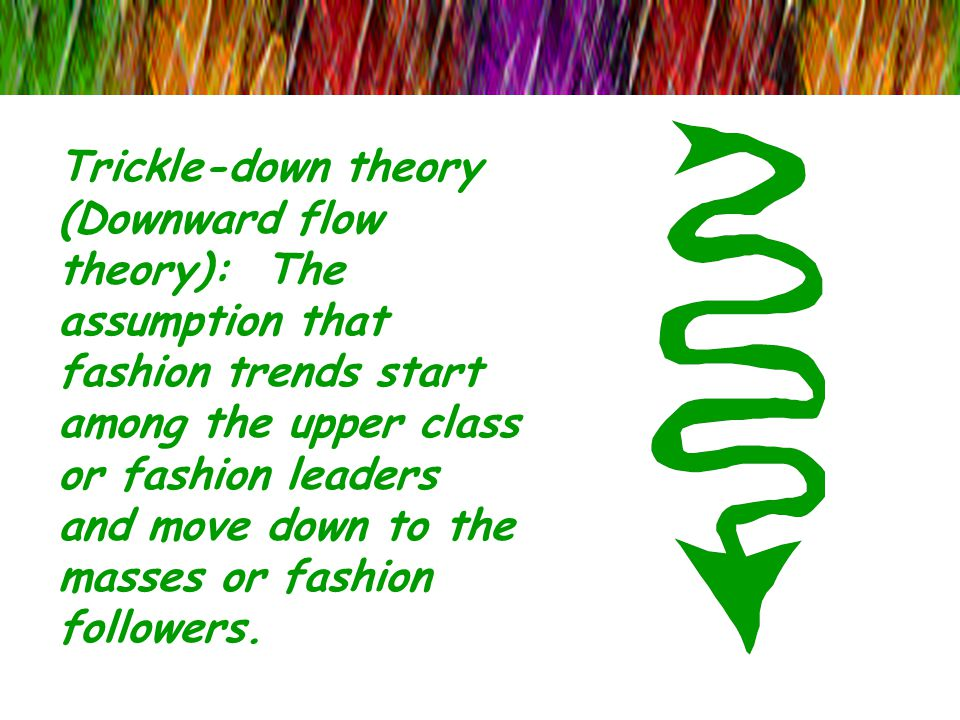 Trickle-down theory (Downward flow theory): The assumption that fashion trends start among the upper class or fashion leaders and move down to the masses or fashion followers.