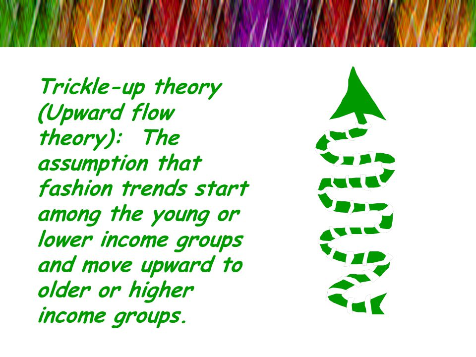 Trickle-up theory (Upward flow theory): The assumption that fashion trends start among the young or lower income groups and move upward to older or higher income groups.