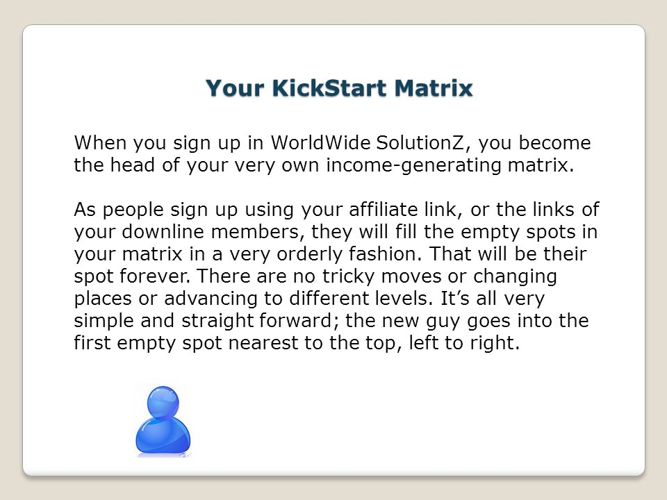 Your KickStart Matrix When you sign up in WorldWide SolutionZ, you become the head of your very own income-generating matrix.