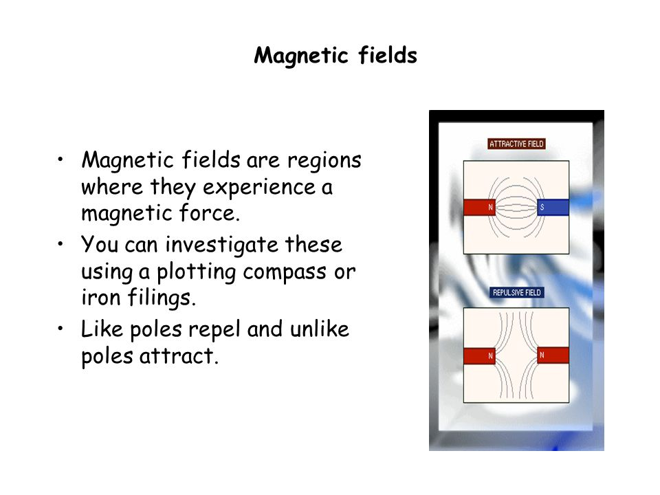 Magnetic fields Magnetic fields are regions where they experience a magnetic force.