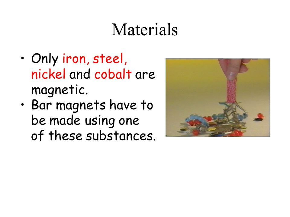 Materials Only iron, steel, nickel and cobalt are magnetic.