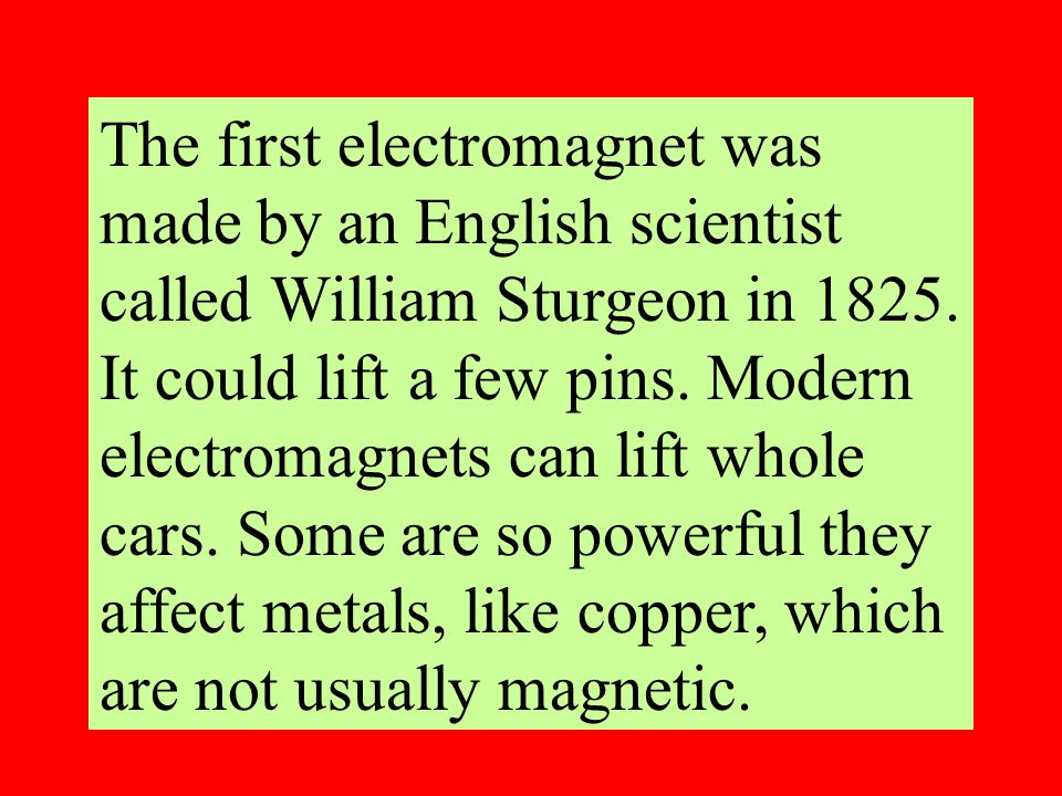 The first electromagnet was made by an English scientist called William Sturgeon in 1825.