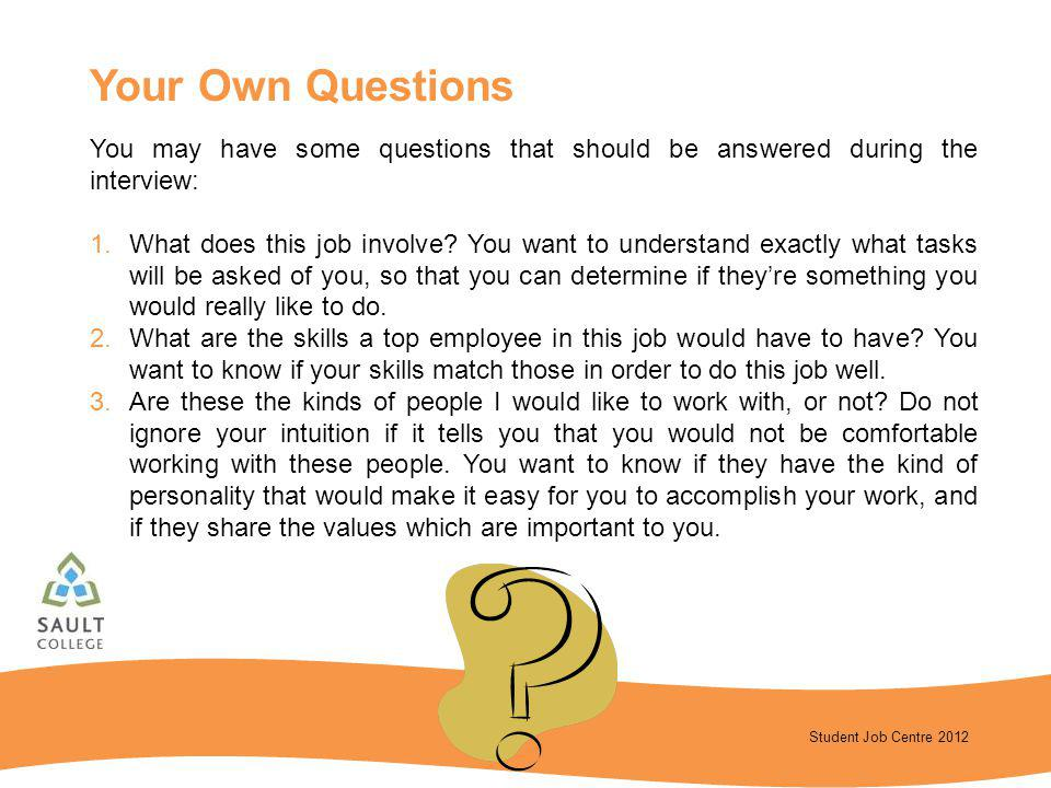Your Own Questions You may have some questions that should be answered during the interview: