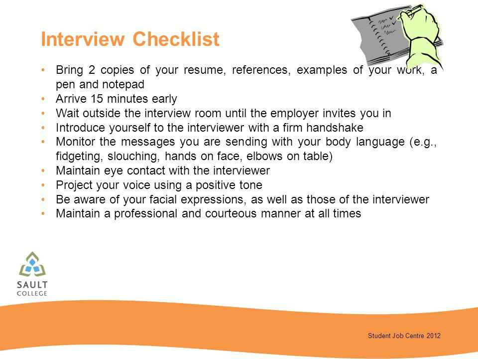 Interview Checklist Bring 2 copies of your resume, references, examples of your work, a pen and notepad.