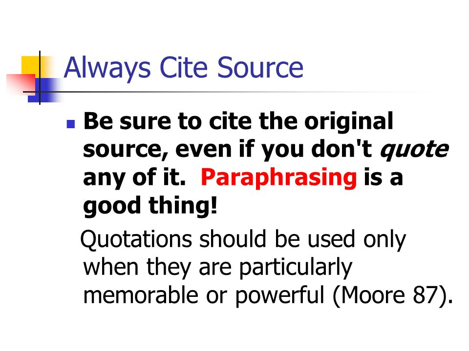 Always Cite Source Be sure to cite the original source, even if you don t quote any of it. Paraphrasing is a good thing!