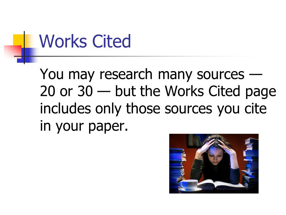 Works Cited You may research many sources — 20 or 30 — but the Works Cited page includes only those sources you cite in your paper.
