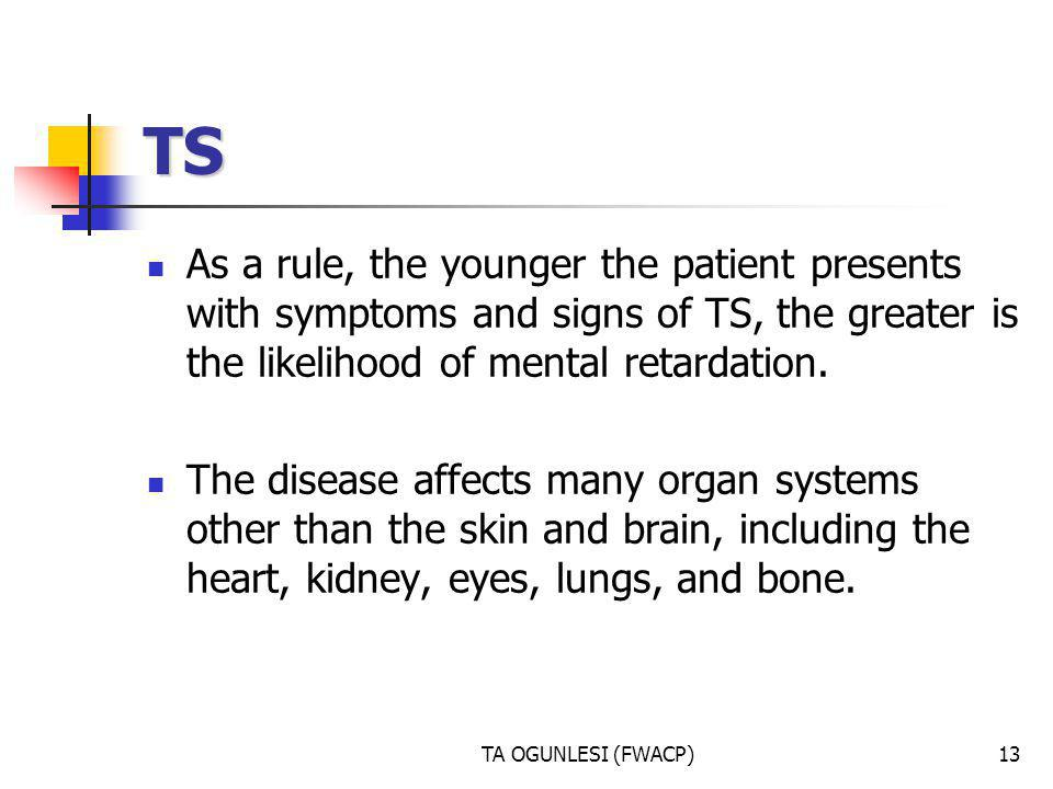 TS As a rule, the younger the patient presents with symptoms and signs of TS, the greater is the likelihood of mental retardation.