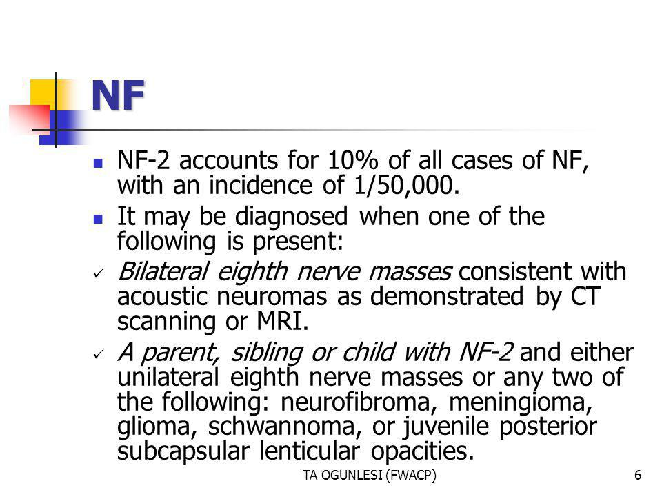 NF NF-2 accounts for 10% of all cases of NF, with an incidence of 1/50,000. It may be diagnosed when one of the following is present:
