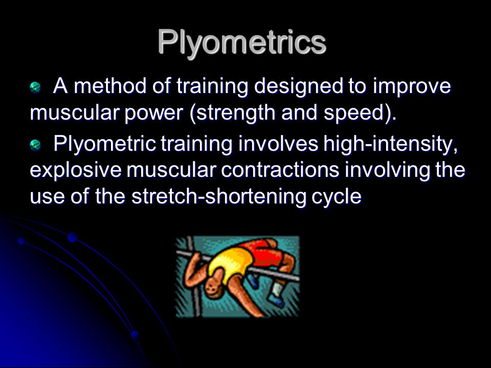 Plyometrics A method of training designed to improve muscular power (strength and speed).