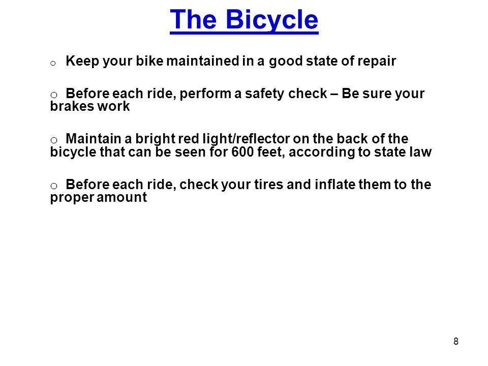 The Bicycle Keep your bike maintained in a good state of repair. Before each ride, perform a safety check – Be sure your brakes work.