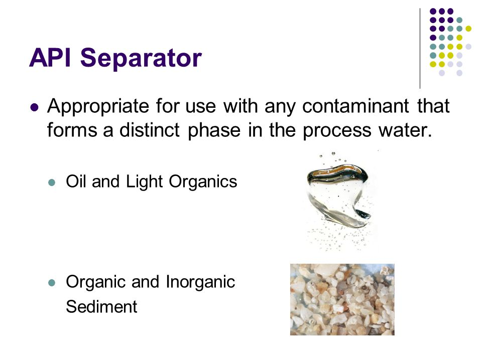 API Separator Appropriate for use with any contaminant that forms a distinct phase in the process water.