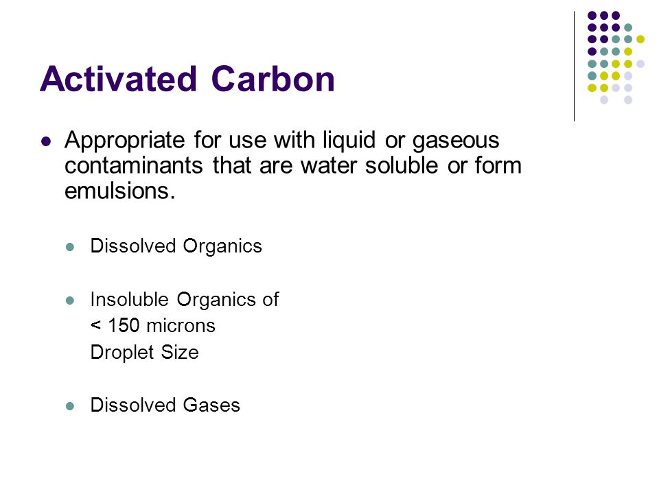 Activated Carbon Appropriate for use with liquid or gaseous contaminants that are water soluble or form emulsions.