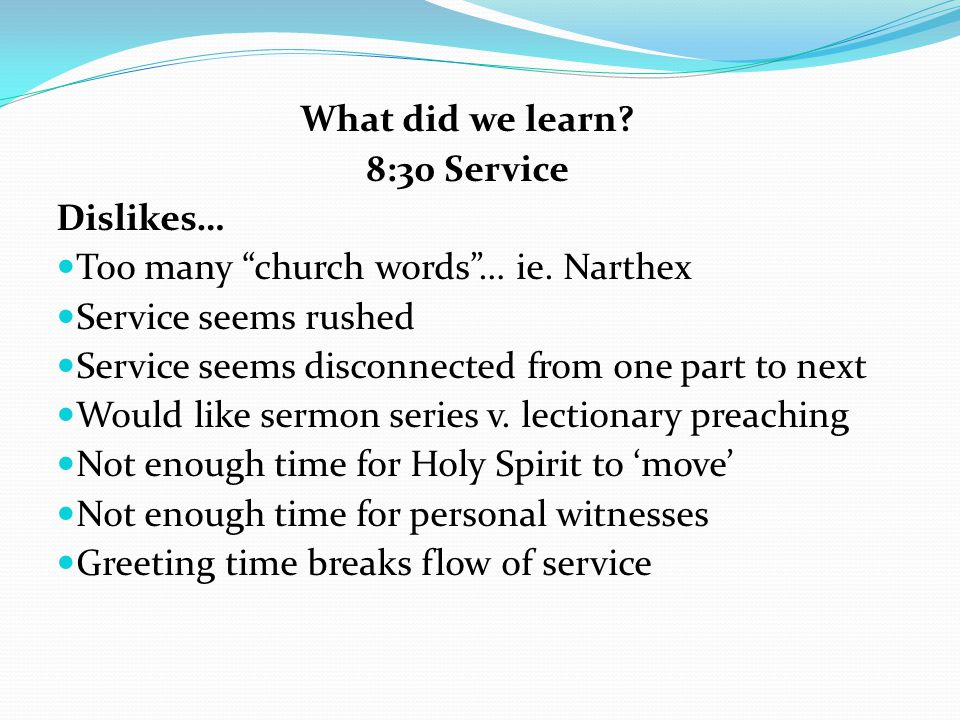 What did we learn 8:30 Service. Dislikes… Too many church words … ie. Narthex. Service seems rushed.