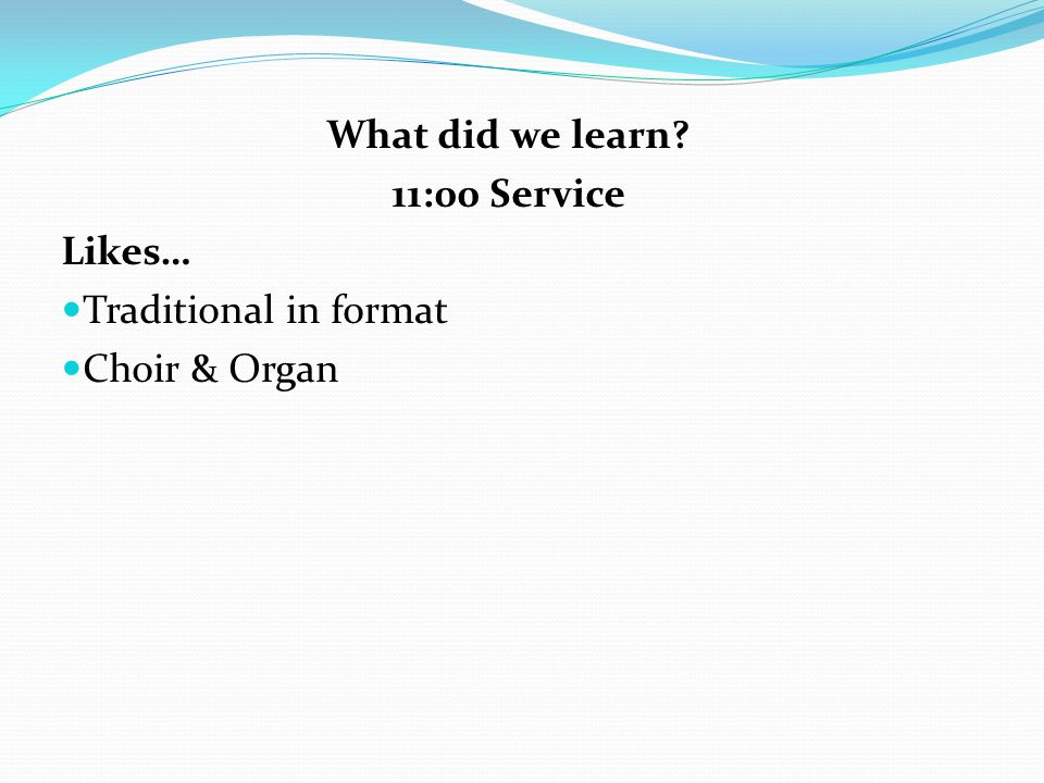 What did we learn 11:00 Service Likes… Traditional in format Choir & Organ