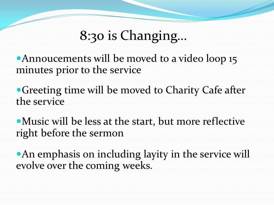 8:30 is Changing… Annoucements will be moved to a video loop 15 minutes prior to the service.