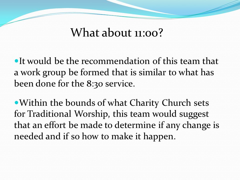 What about 11:00 It would be the recommendation of this team that a work group be formed that is similar to what has been done for the 8:30 service.