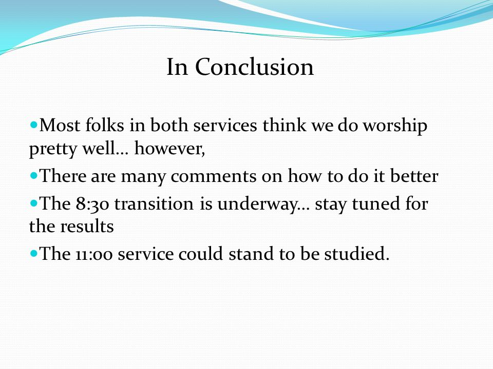 In Conclusion Most folks in both services think we do worship pretty well… however, There are many comments on how to do it better.