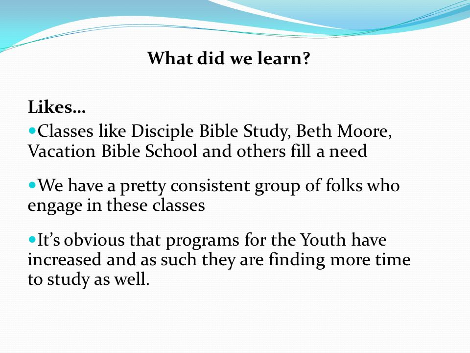 What did we learn Likes… Classes like Disciple Bible Study, Beth Moore, Vacation Bible School and others fill a need.