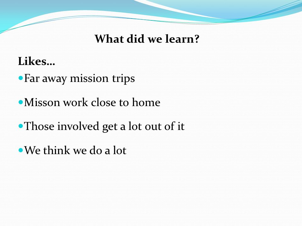 What did we learn Likes… Far away mission trips. Misson work close to home. Those involved get a lot out of it.