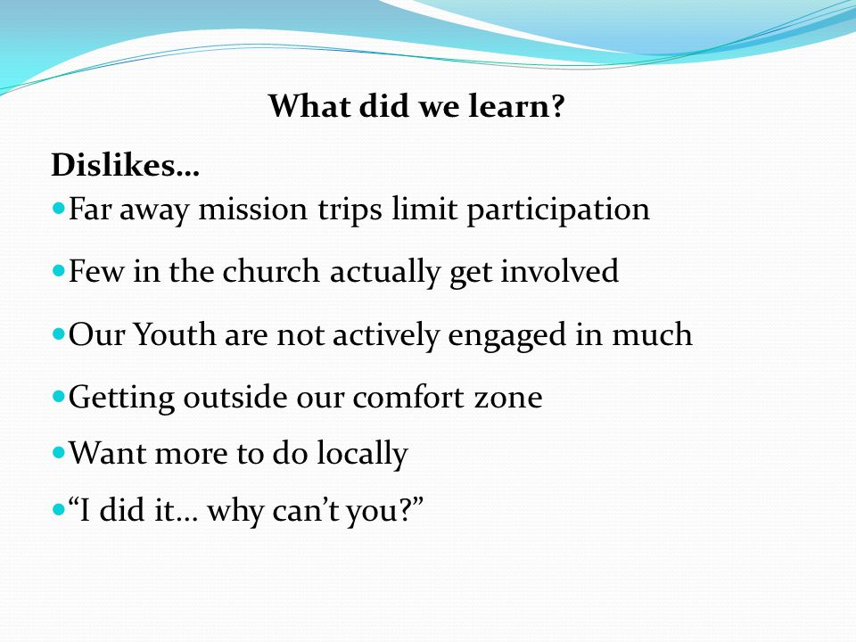 What did we learn Dislikes… Far away mission trips limit participation. Few in the church actually get involved.