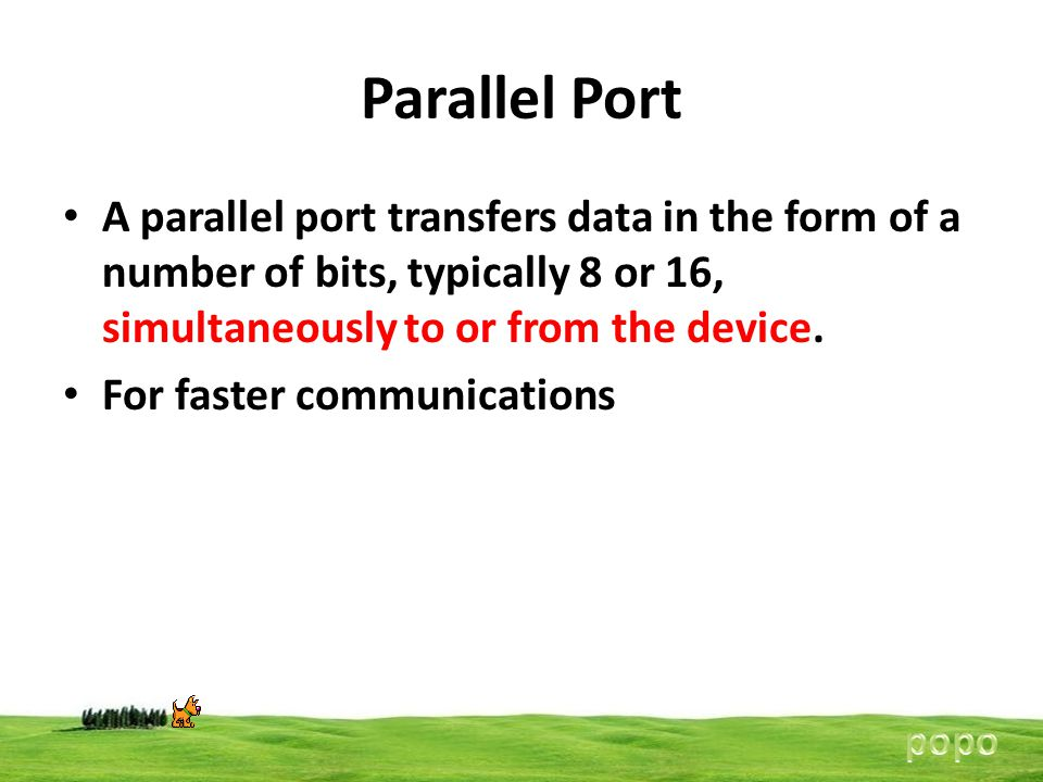 Parallel Port A parallel port transfers data in the form of a number of bits, typically 8 or 16, simultaneously to or from the device.