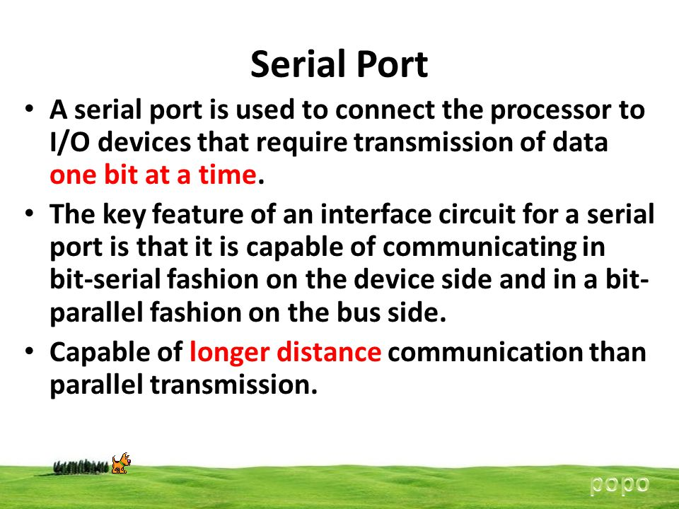 Serial Port A serial port is used to connect the processor to I/O devices that require transmission of data one bit at a time.
