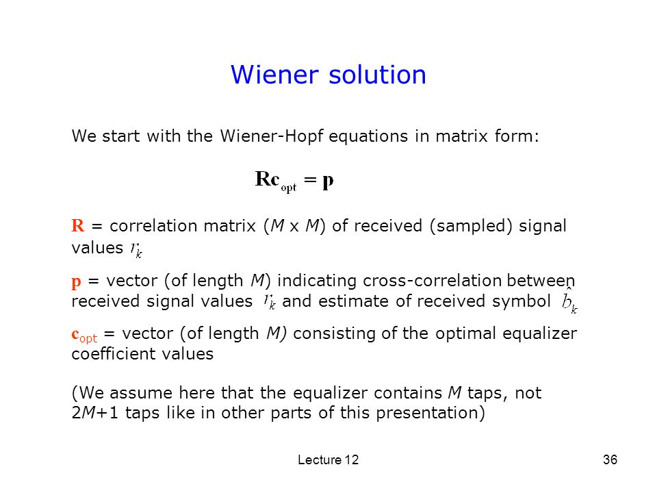 Wiener solution We start with the Wiener-Hopf equations in matrix form: R = correlation matrix (M x M) of received (sampled) signal values.
