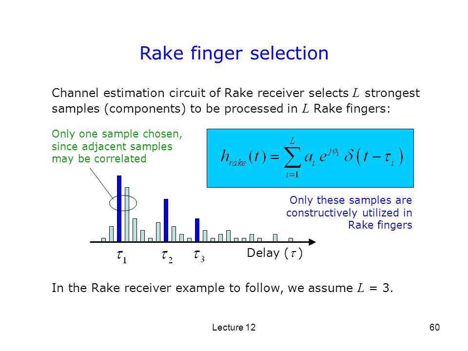 Rake finger selection Channel estimation circuit of Rake receiver selects L strongest samples (components) to be processed in L Rake fingers: