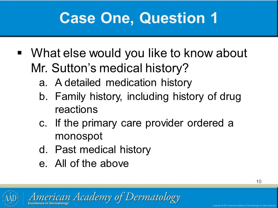 Case One, Question 1 What else would you like to know about Mr. Sutton's medical history A detailed medication history.