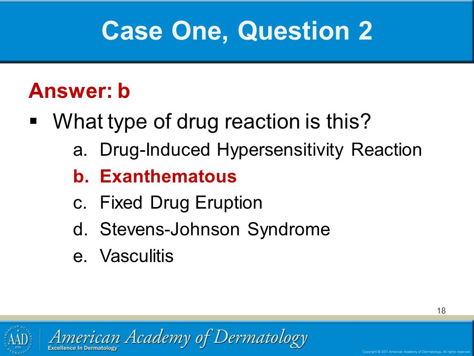 Case One, Question 2 Answer: b What type of drug reaction is this