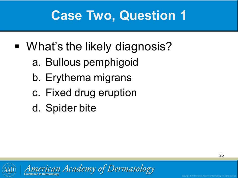Case Two, Question 1 What's the likely diagnosis Bullous pemphigoid