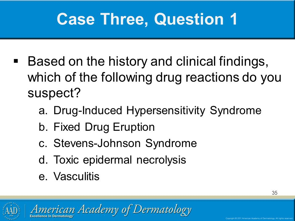 Case Three, Question 1 Based on the history and clinical findings, which of the following drug reactions do you suspect