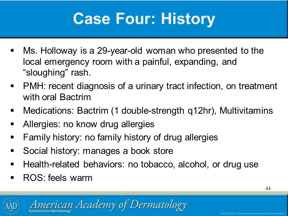 Case Four: History Ms. Holloway is a 29-year-old woman who presented to the local emergency room with a painful, expanding, and sloughing rash.
