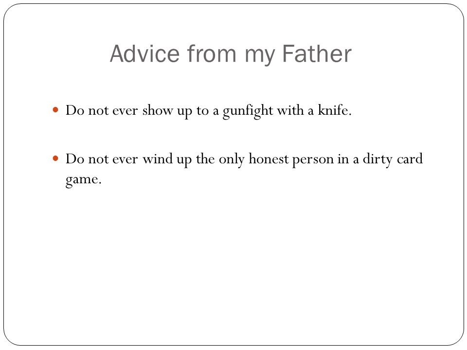 Advice from my Father Do not ever show up to a gunfight with a knife.