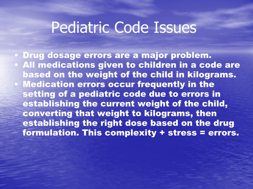 Pediatric Code Issues Drug dosage errors are a major problem.