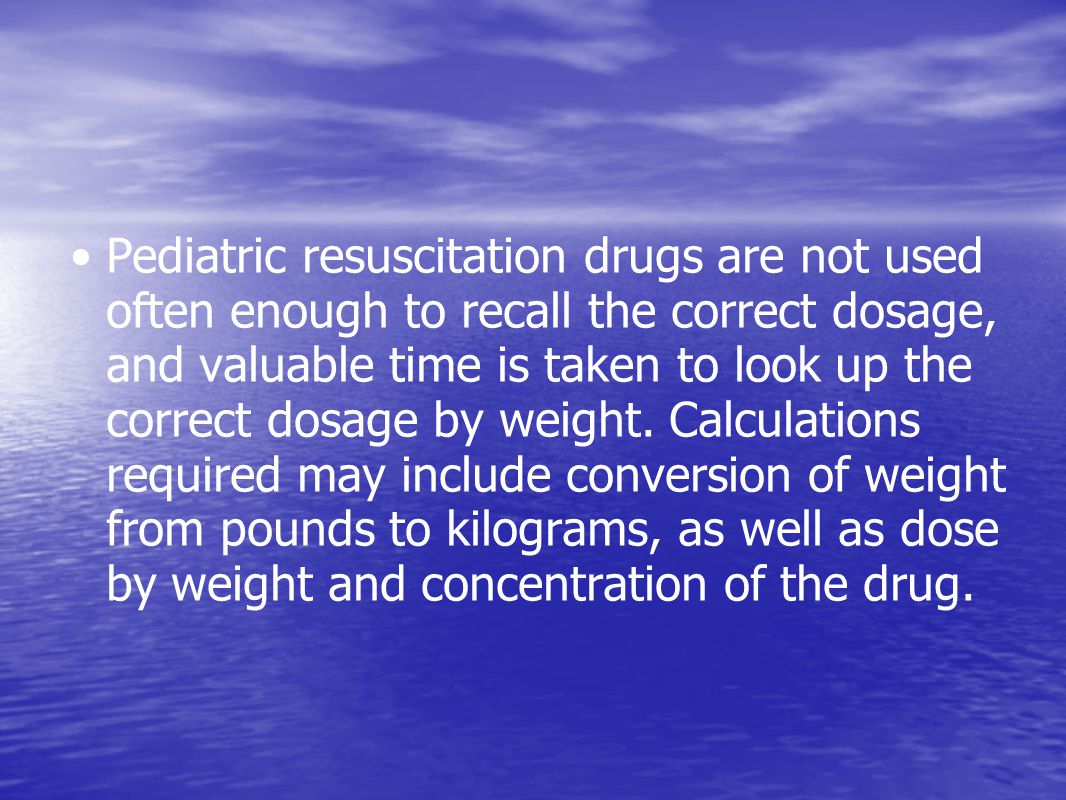Pediatric resuscitation drugs are not used often enough to recall the correct dosage, and valuable time is taken to look up the correct dosage by weight.