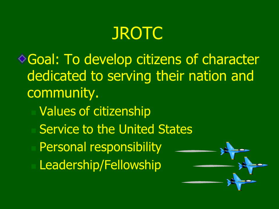 JROTC Goal: To develop citizens of character dedicated to serving their nation and community. Values of citizenship.