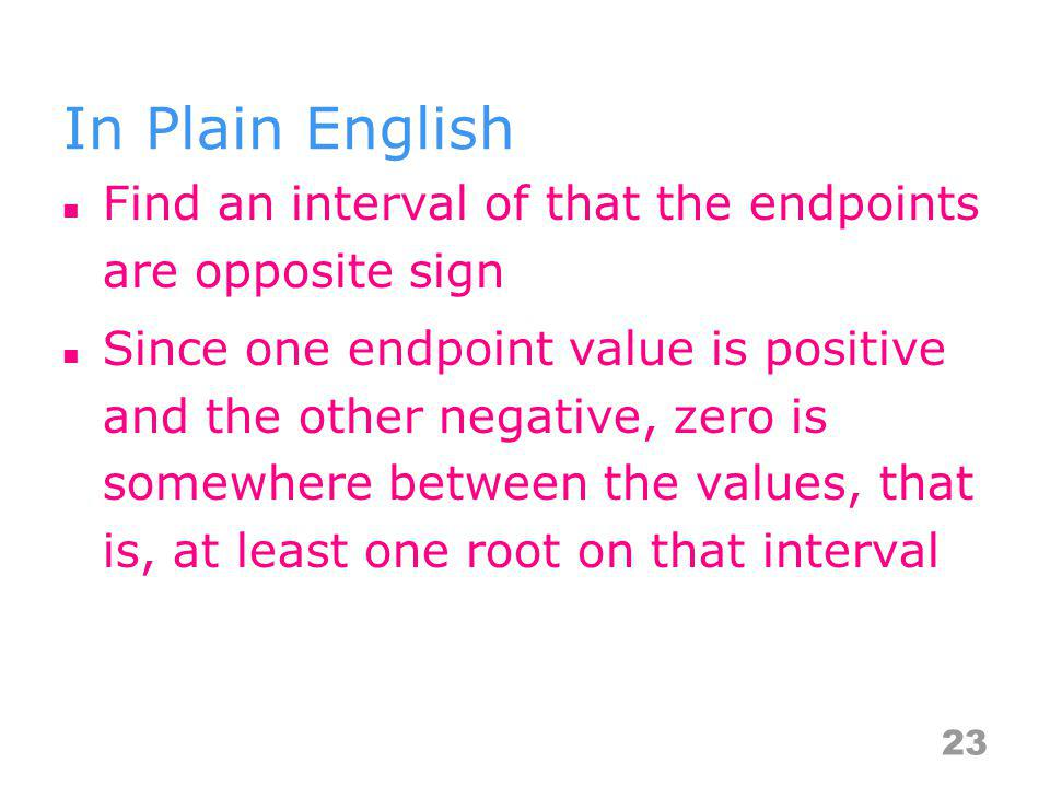 In Plain English Find an interval of that the endpoints are opposite sign.