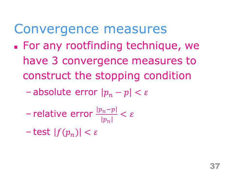 Convergence measures For any rootfinding technique, we have 3 convergence measures to construct the stopping condition.