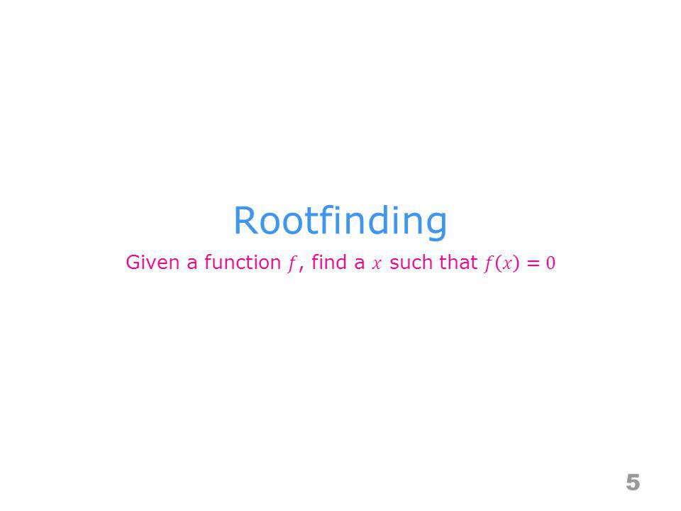 Given a function 𝑓, find a 𝑥 such that 𝑓 𝑥 =0