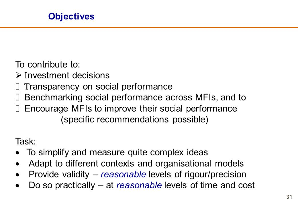 Objectives To contribute to: Investment decisions. Ø Transparency on social performance. Ø Benchmarking social performance across MFIs, and to.