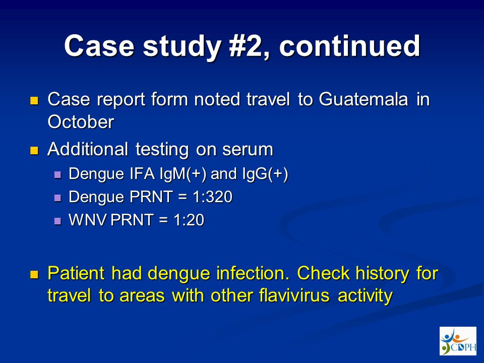Case study #2, continued Case report form noted travel to Guatemala in October. Additional testing on serum.