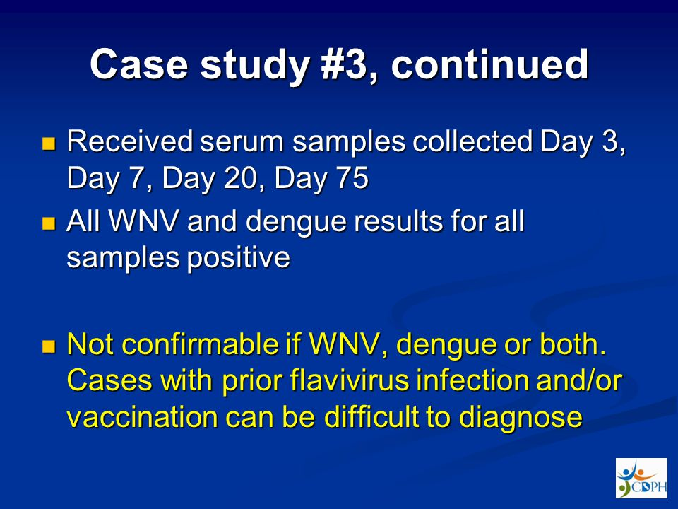 Case study #3, continued Received serum samples collected Day 3, Day 7, Day 20, Day 75. All WNV and dengue results for all samples positive.