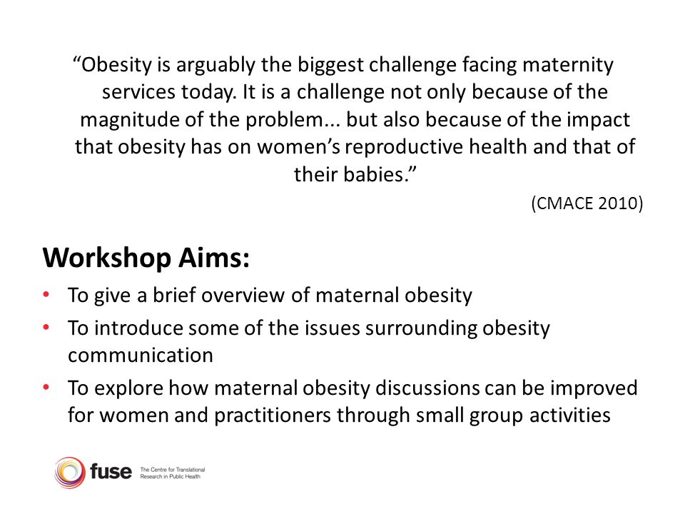 Obesity is arguably the biggest challenge facing maternity services today. It is a challenge not only because of the magnitude of the problem... but also because of the impact that obesity has on women's reproductive health and that of their babies.