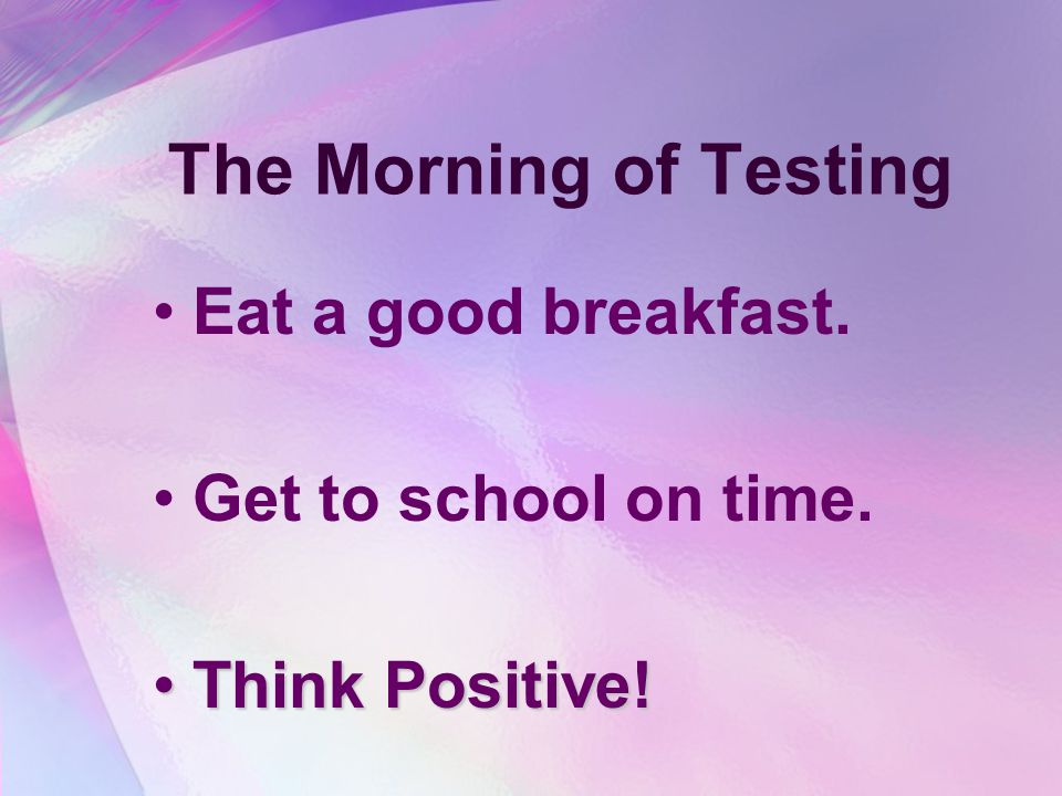 The Morning of Testing Eat a good breakfast. Get to school on time.