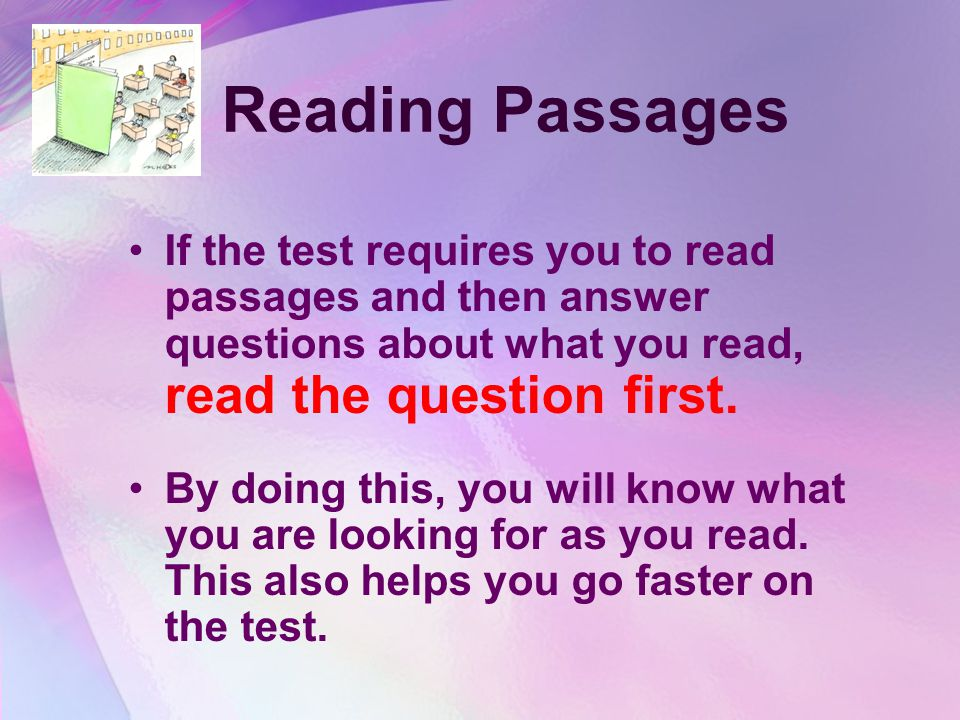 Reading Passages If the test requires you to read passages and then answer questions about what you read, read the question first.