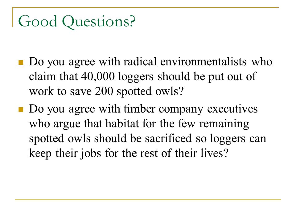 Good Questions Do you agree with radical environmentalists who claim that 40,000 loggers should be put out of work to save 200 spotted owls
