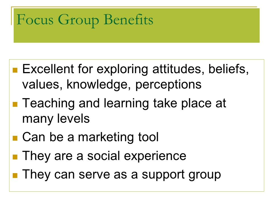 Focus Group Benefits Excellent for exploring attitudes, beliefs, values, knowledge, perceptions. Teaching and learning take place at many levels.