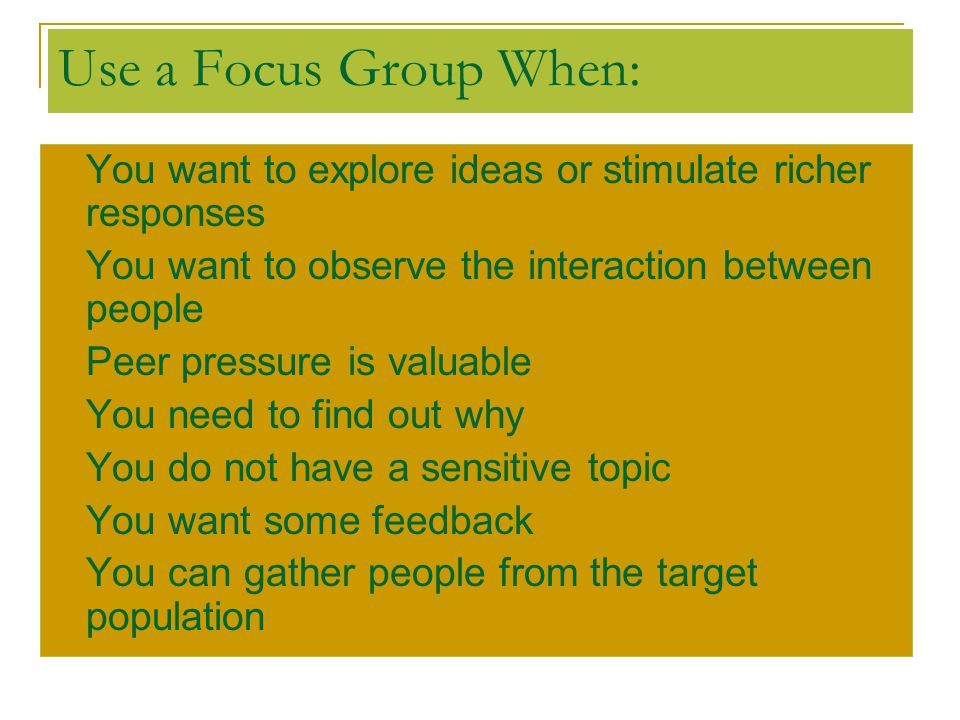 Use a Focus Group When: You want to explore ideas or stimulate richer responses. You want to observe the interaction between people.